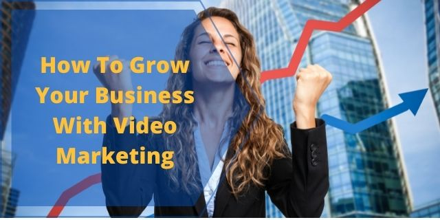 How To Grow Your Business With Video Marketing